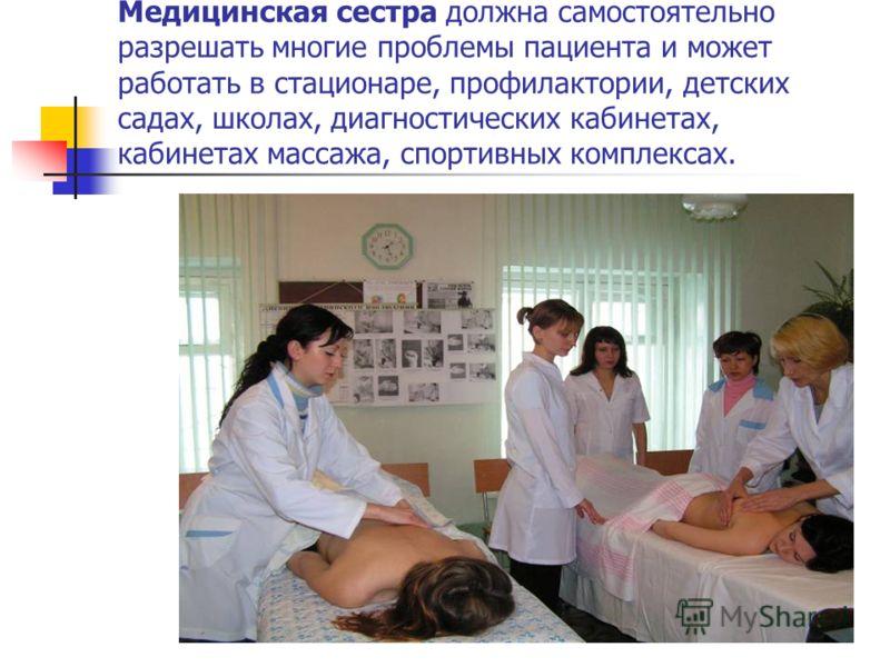 Медицинская сестра должна самостоятельно разрешать многие проблемы пациента и может работать в стационаре, профилактории, детских садах, школах, диагностических кабинетах, кабинетах массажа, спортивных комплексах.