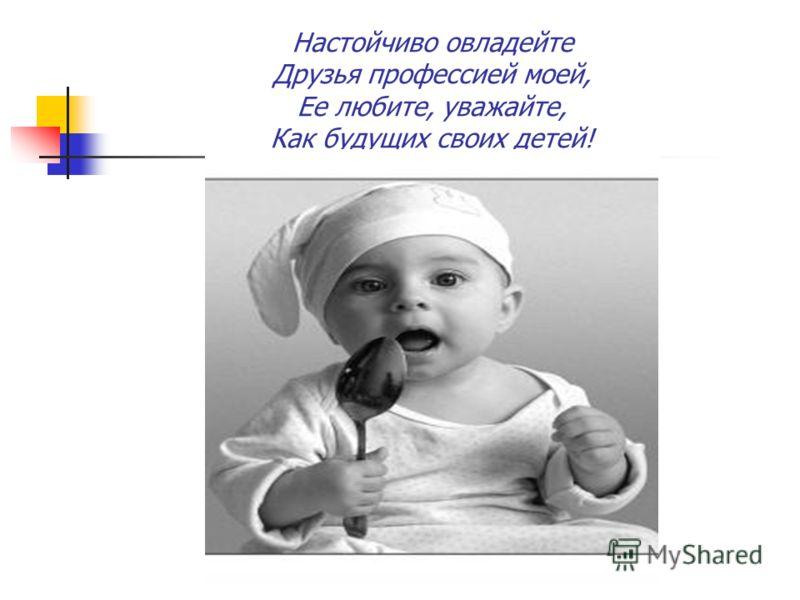 Настойчиво овладейте Друзья профессией моей, Ее любите, уважайте, Как будущих своих детей!