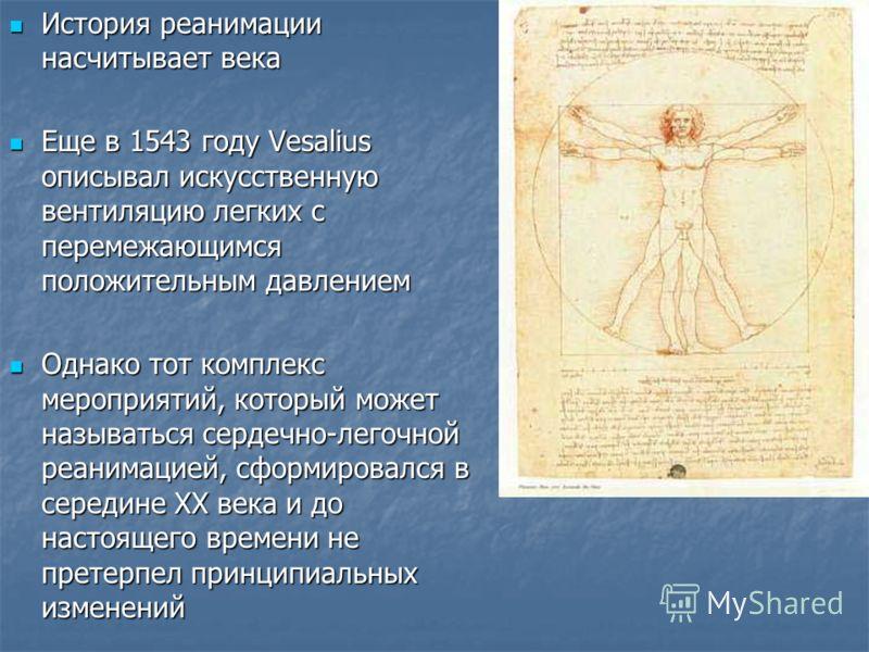 История реанимации насчитывает века История реанимации насчитывает века Еще в 1543 году Vesalius описывал искусственную вентиляцию легких с перемежающимся положительным давлением Еще в 1543 году Vesalius описывал искусственную вентиляцию легких с пер