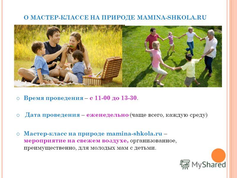 О МАСТЕР-КЛАССЕ НА ПРИРОДЕ MAMINA-SHKOLA.RU o Мастер-класс на природе mamina-shkola.ru – мероприятие на свежем воздухе, организованное, преимущественно, для молодых мам с детьми. o Время проведения – с 11-00 до 13-30. o Дата проведения – еженедельно