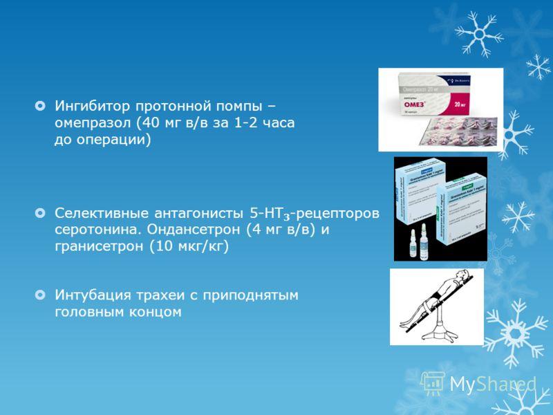 Ингибитор протонной помпы – омепразол (40 мг в/в за 1-2 часа до операции) Селективные антагонисты 5-HT 3 -рецепторов серотонина. Ондансетрон (4 мг в/в) и гранисетрон (10 мкг/кг) Интубация трахеи с приподнятым головным концом