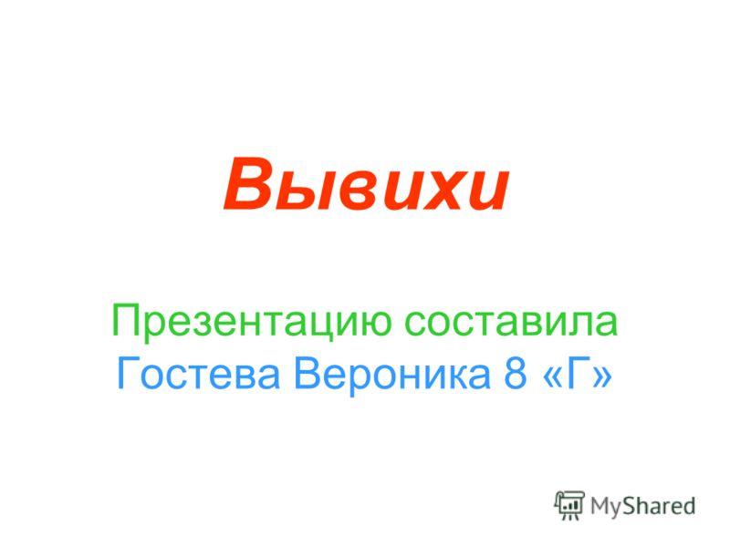 Вывихи Презентацию составила Гостева Вероника 8 «Г»