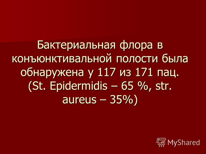 Бактериальная флора в конъюнктивальной полости была обнаружена у 117 из 171 пац. (St. Epidermidis – 65 %, str. aureus – 35%)