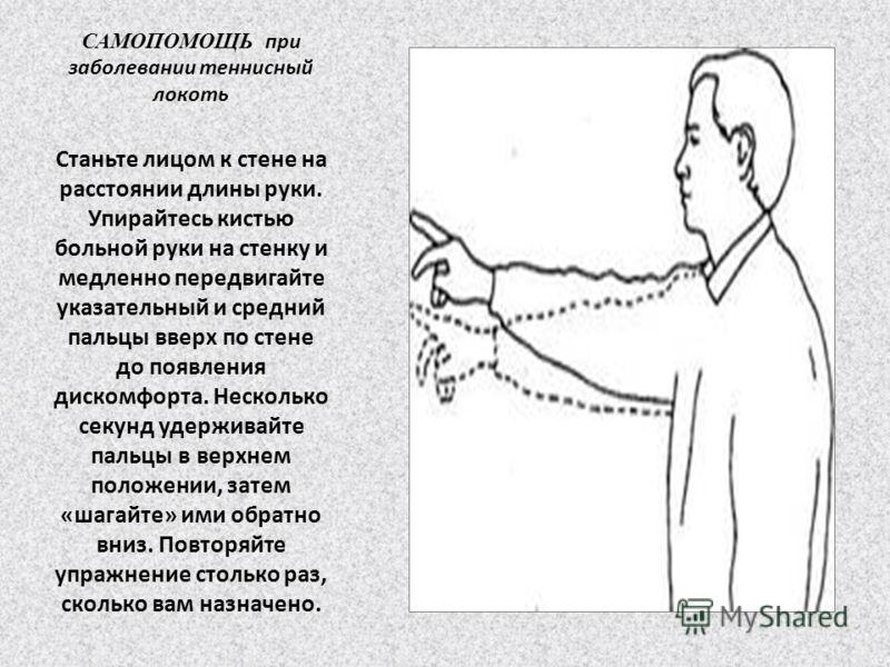 САМОПОМОЩЬ при заболевании теннисный локоть Станьте лицом к стене на расстоянии длины руки. Упирайтесь кистью больной руки на стенку и медленно передвигайте указательный и средний пальцы вверх по стене до появления дискомфорта. Несколько секунд удерж