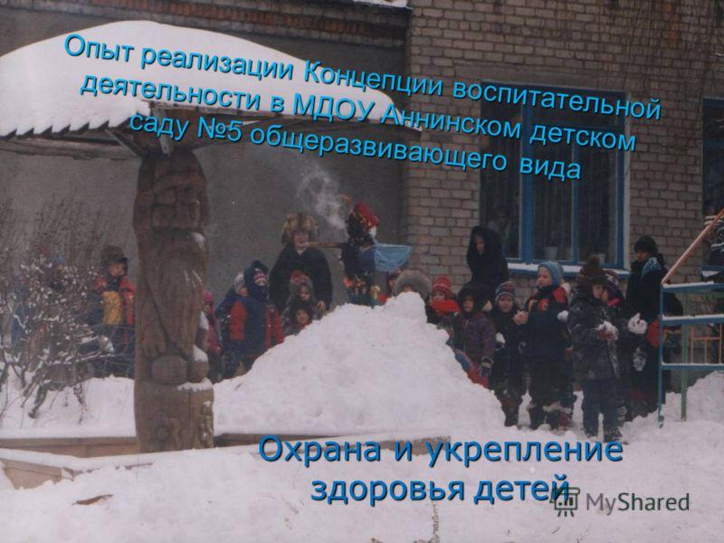Опыт реализации Концепции воспитательной деятельности в МДОУ Аннинском детском саду 5 общеразвивающего вида Охрана и укрепление здоровья детей