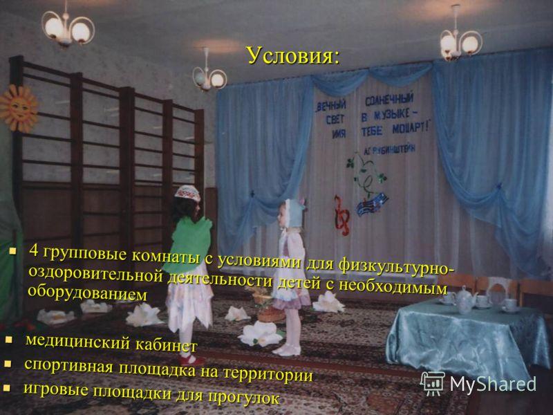 Условия: 4 групповые комнаты с условиями для физкультурно- оздоровительной деятельности детей с необходимым оборудованием 4 групповые комнаты с условиями для физкультурно- оздоровительной деятельности детей с необходимым оборудованием медицинский каб