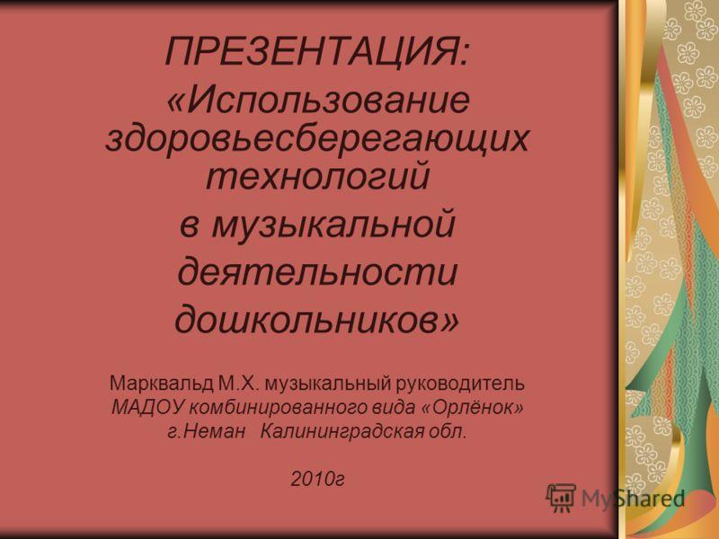ПРЕЗЕНТАЦИЯ: «Использование здоровьесберегающих технологий в музыкальной деятельности дошкольников» Марквальд М.Х. музыкальный руководитель МАДОУ комбинированного вида «Орлёнок» г.Неман Калининградская обл. 2010г