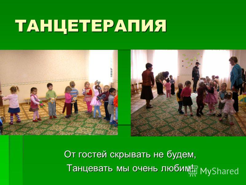ТАНЦЕТЕРАПИЯ От гостей скрывать не будем, Танцевать мы очень любим!
