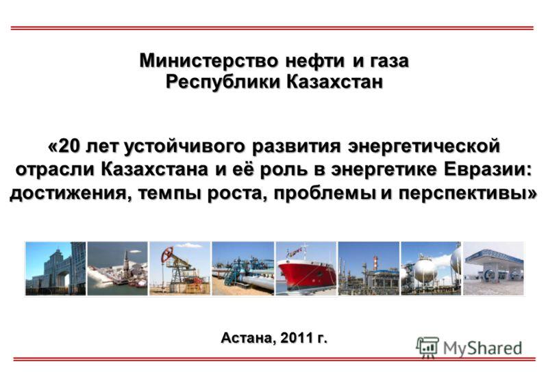 Астана, 2011 г. Министерство нефти и газа Республики Казахстан «20 лет устойчивого развития энергетической отрасли Казахстана и её роль в энергетике Евразии: достижения, темпы роста, проблемы и перспективы»