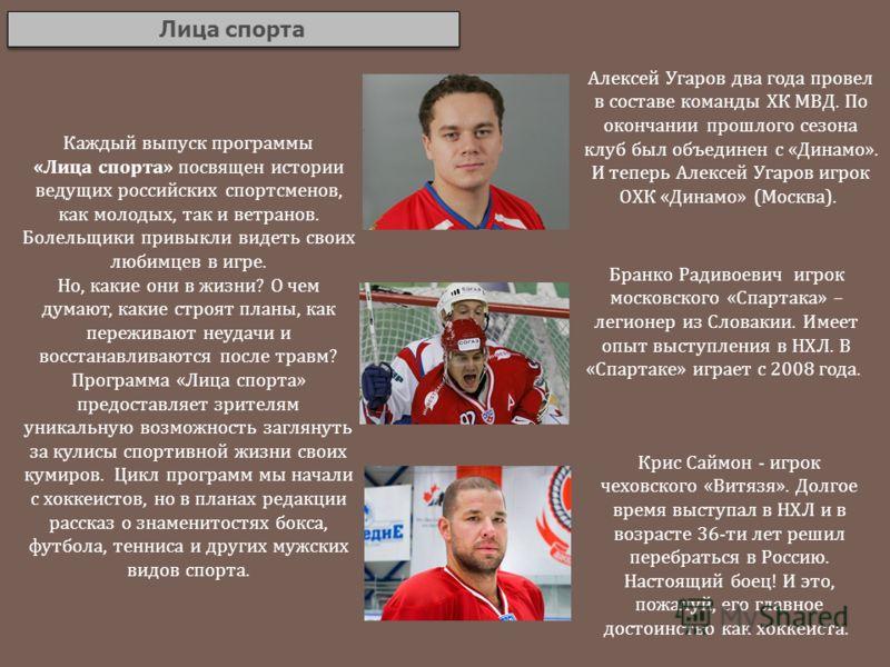 Лица спорта Каждый выпуск программы «Лица спорта» посвящен истории ведущих российских спортсменов, как молодых, так и ветранов. Болельщики привыкли видеть своих любимцев в игре. Но, какие они в жизни? О чем думают, какие строят планы, как переживают