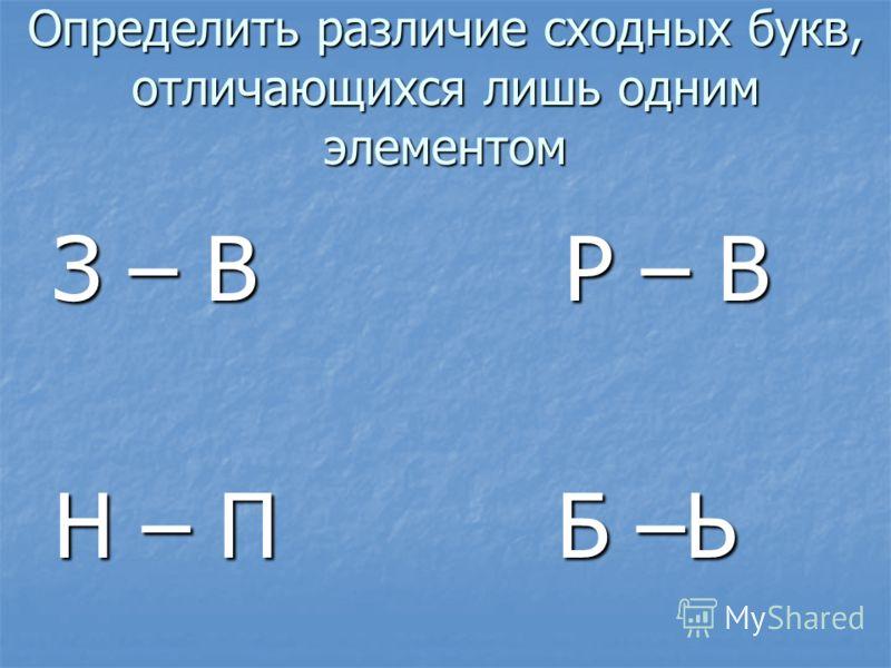 Определить различие сходных букв, отличающихся лишь одним элементом З – В Р – В Н – П Б –Ь