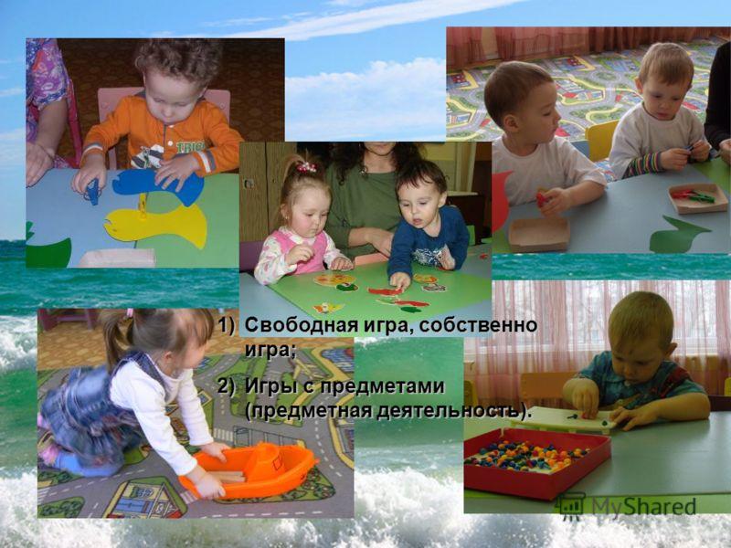 1)Свободная игра, собственно игра; 2)Игры с предметами (предметная деятельность).