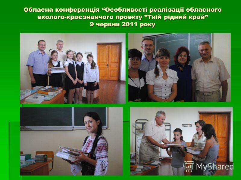Обласна конференція Особливості реалізації обласного еколого-краєзнавчого проекту Твій рідний край 9 червня 2011 року