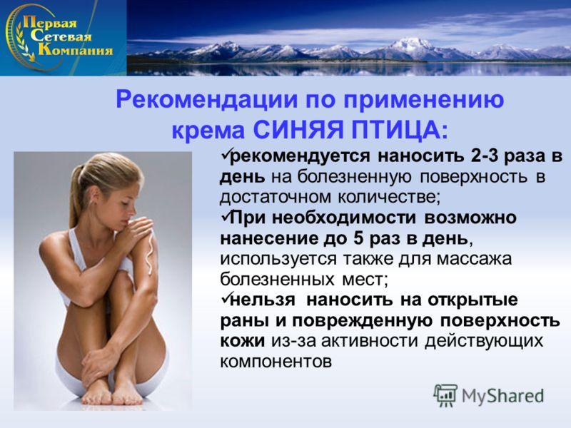 Рекомендации по применению крема СИНЯЯ ПТИЦА: рекомендуется наносить 2-3 раза в день на болезненную поверхность в достаточном количестве; При необходимости возможно нанесение до 5 раз в день, используется также для массажа болезненных мест; нельзя на