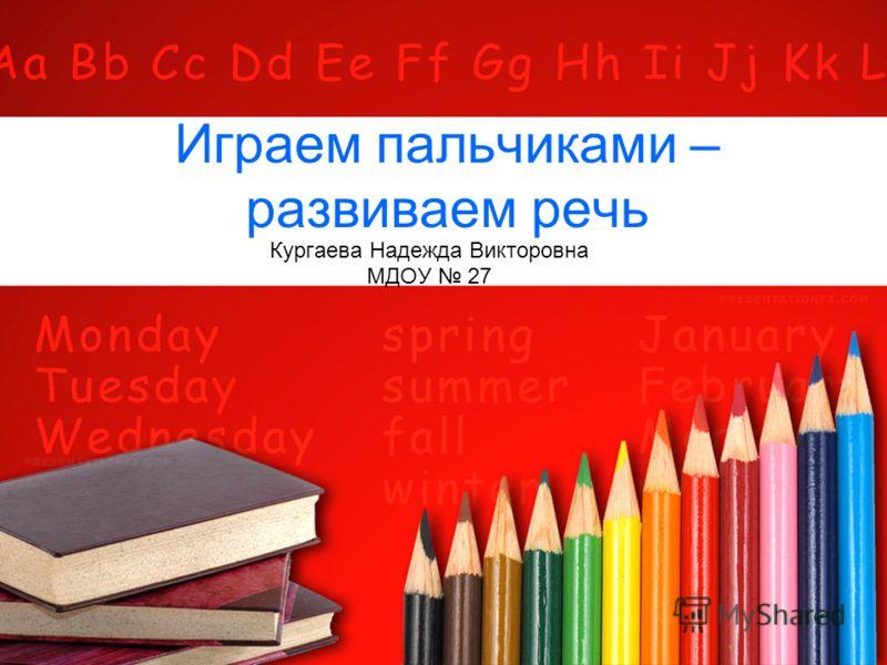 Играем пальчиками – развиваем речь Кургаева Надежда Викторовна МДОУ 27