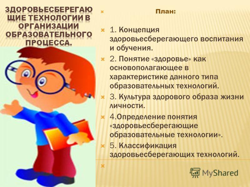 План: 1. Концепция здоровьесберегающего воспитания и обучения. 2. Понятие «здоровье» как основополагающее в характеристике данного типа образовательных технологий. 3. Культура здорового образа жизни личности. 4.Определение понятия «здоровьесберегающи