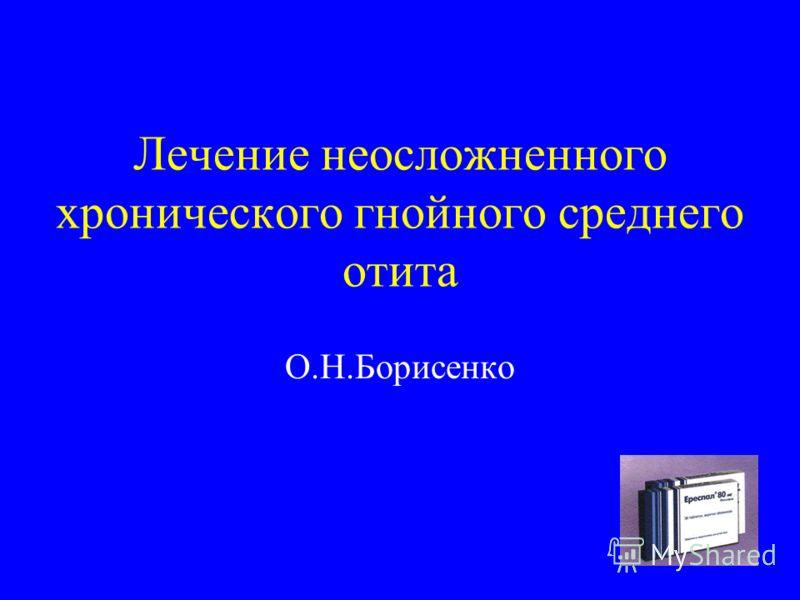 Лечение неосложненного хронического гнойного среднего отита О.Н.Борисенко