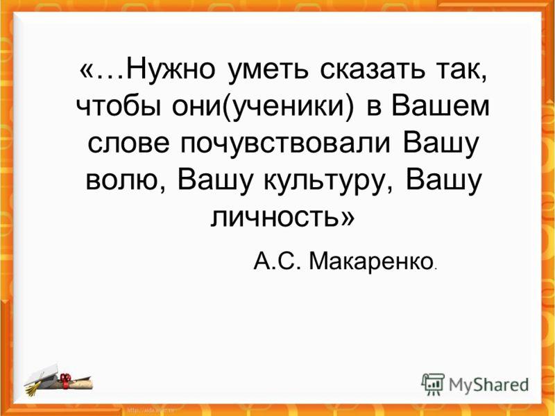 «…Нужно уметь сказать так, чтобы они(ученики) в Вашем слове почувствовали Вашу волю, Вашу культуру, Вашу личность» А.С. Макаренко.
