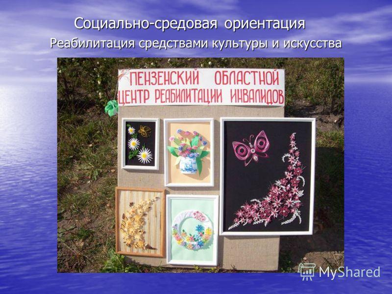 Реабилитация средствами культуры и искусства Социально-средовая ориентация