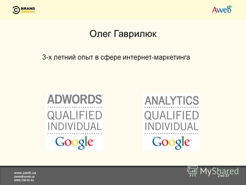 www.aweb.ua aweb@aweb.ua (044) 538-01-61 2 из 37 Олег Гаврилюк 3-х летний опыт в сфере интернет-маркетинга