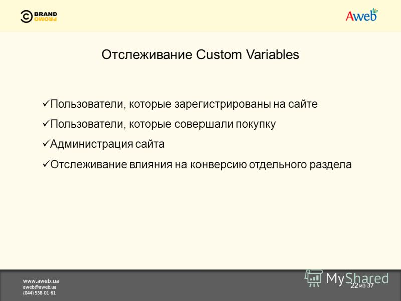www.aweb.ua aweb@aweb.ua (044) 538-01-61 22 из 37 Отслеживание Custom Variables Пользователи, которые зарегистрированы на сайте Пользователи, которые совершали покупку Администрация сайта Отслеживание влияния на конверсию отдельного раздела