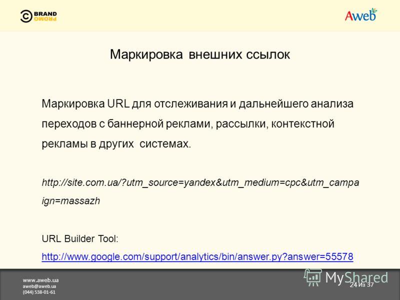www.aweb.ua aweb@aweb.ua (044) 538-01-61 24 Из 37 Маркировка внешних ссылок Маркировка URL для отслеживания и дальнейшего анализа переходов с баннерной реклами, рассылки, контекстной рекламы в других системах. http://site.com.ua/?utm_source=yandex&ut