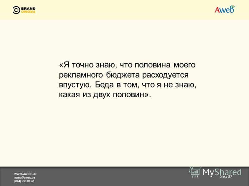 www.aweb.ua aweb@aweb.ua (044) 538-01-61 3 из 37 «Я точно знаю, что половина моего рекламного бюджета расходуется впустую. Беда в том, что я не знаю, какая из двух половин».