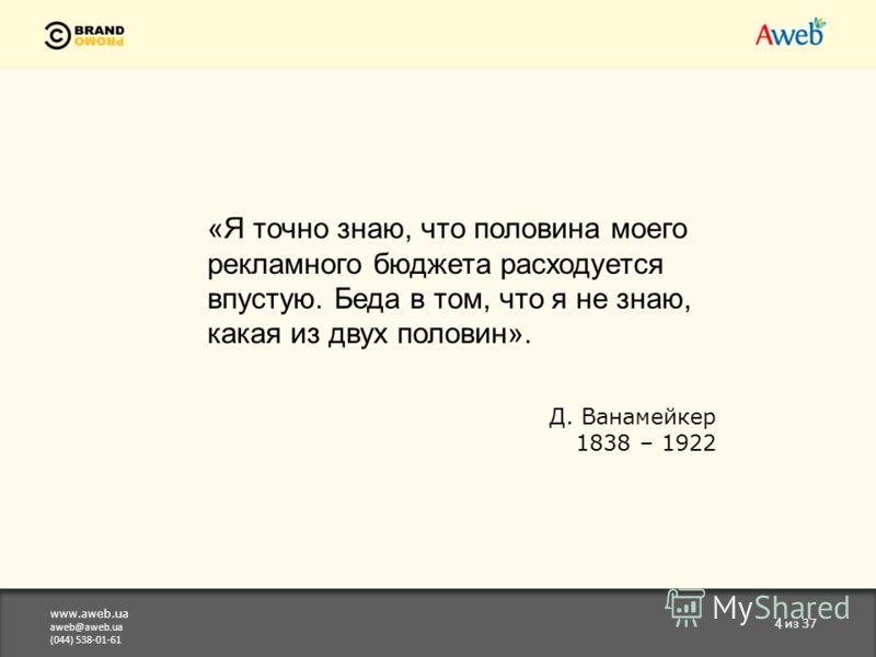 www.aweb.ua aweb@aweb.ua (044) 538-01-61 4 из 37 «Я точно знаю, что половина моего рекламного бюджета расходуется впустую. Беда в том, что я не знаю, какая из двух половин». Д. Ванамейкер 1838 – 1922