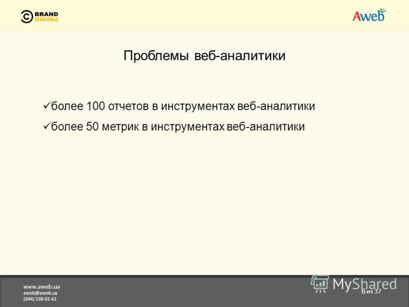 www.aweb.ua aweb@aweb.ua (044) 538-01-61 6 из 37 Проблемы веб-аналитики более 100 отчетов в инструментах веб-аналитики более 50 метрик в инструментах веб-аналитики