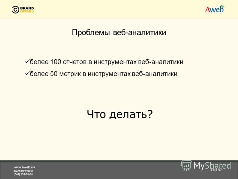 www.aweb.ua aweb@aweb.ua (044) 538-01-61 7 из 37 Проблемы веб-аналитики более 100 отчетов в инструментах веб-аналитики более 50 метрик в инструментах веб-аналитики Что делать?