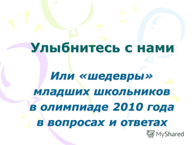 Улыбнитесь с нами Или «шедевры» младших школьников в олимпиаде 2010 года в вопросах и ответах