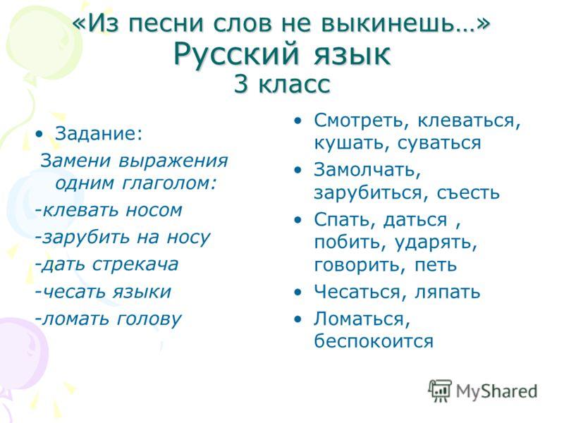«Из песни слов не выкинешь…» Русский язык 3 класс Задание: Замени выражения одним глаголом: -клевать носом -зарубить на носу -дать стрекача -чесать языки -ломать голову Смотреть, клеваться, кушать, суваться Замолчать, зарубиться, съесть Спать, даться