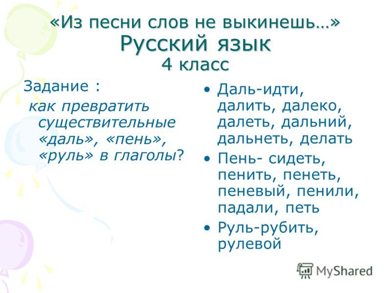 «Из песни слов не выкинешь…» Русский язык 4 класс Задание : как превратить существительные «даль», «пень», «руль» в глаголы? Даль-идти, далить, далеко, далеть, дальний, дальнеть, делать Пень- сидеть, пенить, пенеть, пеневый, пенили, падали, петь Руль