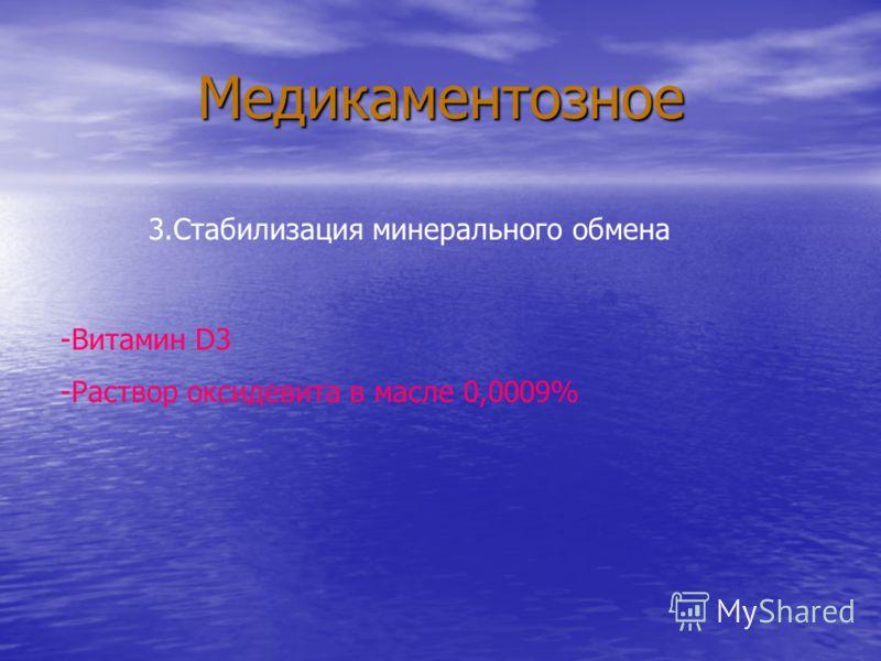 Медикаментозное 3.Стабилизация минерального обмена -Витамин D3 -Раствор оксидевита в масле 0,0009%