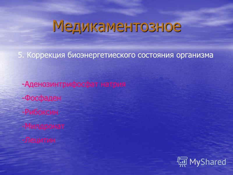 Медикаментозное 5. Коррекция биоэнергетиеского состояния организма -Аденозинтрифосфат натрия -Фосфаден -Рибоксин -Милдронат -Лецитин