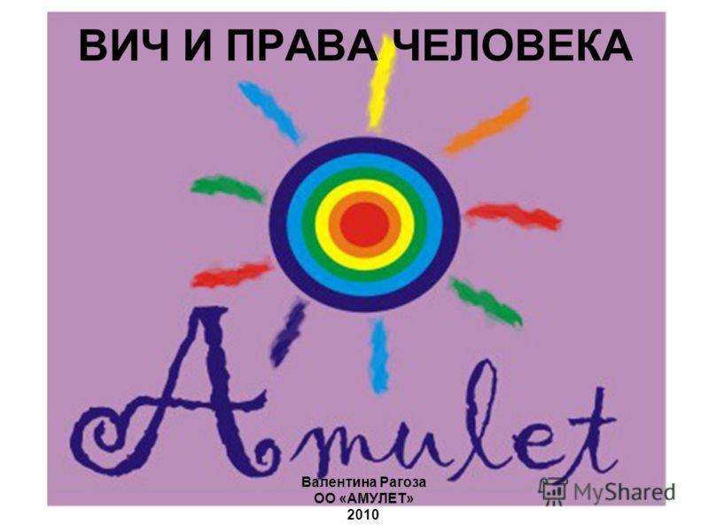 ВИЧ И ПРАВА ЧЕЛОВЕКА Валентина Рагоза ОО «АМУЛЕТ» 2010