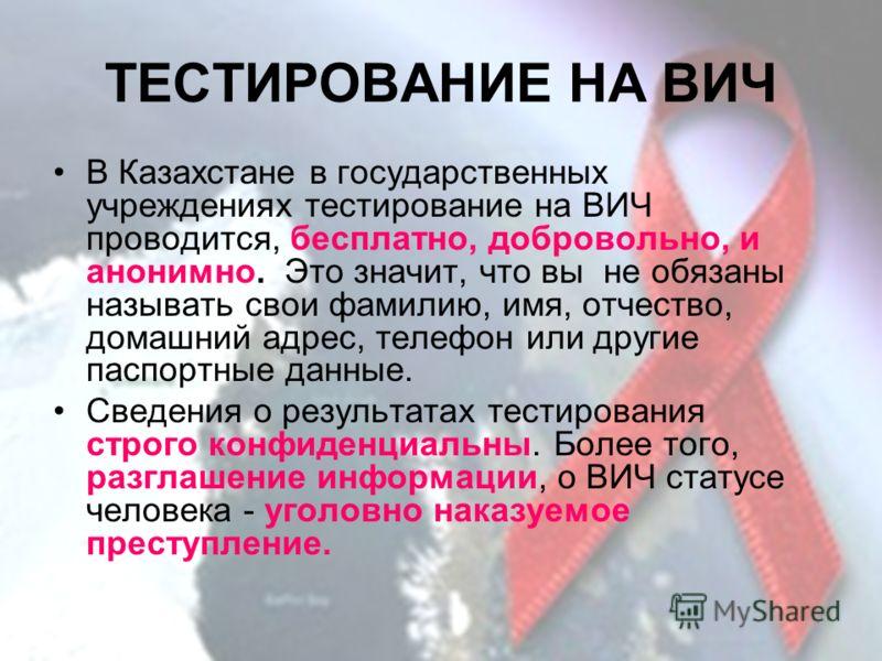 ТЕСТИРОВАНИЕ НА ВИЧ В Казахстане в государственных учреждениях тестирование на ВИЧ проводится, бесплатно, добровольно, и анонимно. Это значит, что вы не обязаны называть свои фамилию, имя, отчество, домашний адрес, телефон или другие паспортные данны