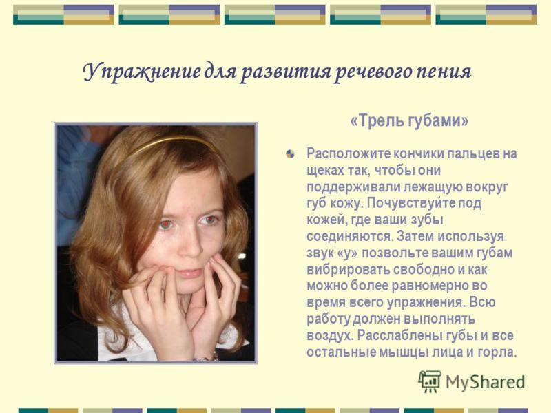 Упражнение для развития речевого пения Расположите кончики пальцев на щеках так, чтобы они поддерживали лежащую вокруг губ кожу. Почувствуйте под кожей, где ваши зубы соединяются. Затем используя звук «у» позвольте вашим губам вибрировать свободно и