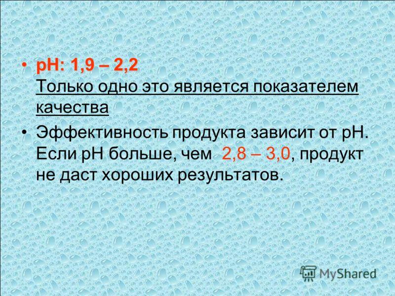 pH: 1,9 – 2,2pH: 1,9 – 2,2 Только одно это является показателем качества Эффективность продукта зависит от pH. Если pH больше, чем 2,8 – 3,0, продукт не даст хороших результатов.