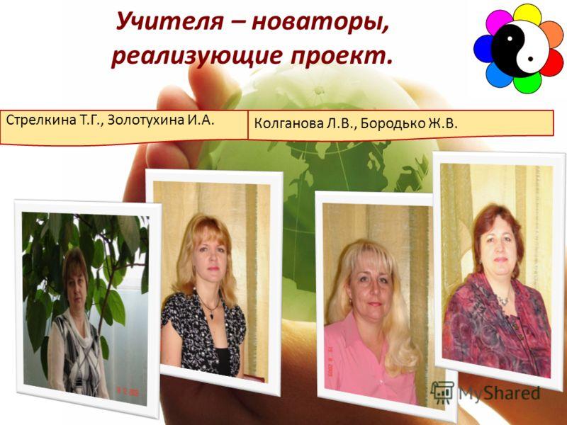 Стрелкина Т.Г., Золотухина И.А. Колганова Л.В., Бородько Ж.В. Учителя – новаторы, реализующие проект.