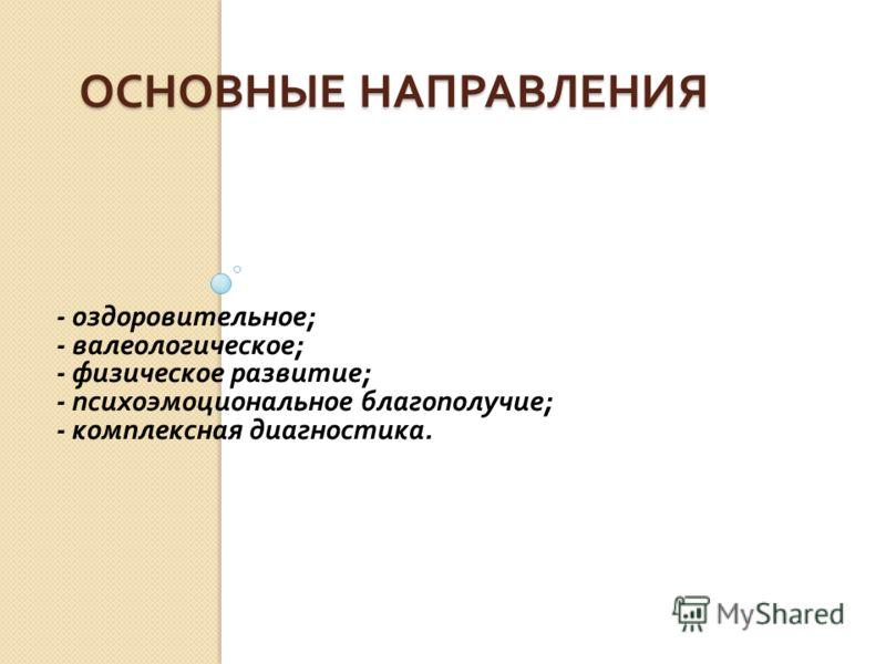 ОСНОВНЫЕ НАПРАВЛЕНИЯ - оздоровительное ; - валеологическое ; - физическое развитие ; - психоэмоциональное благополучие ; - комплексная диагностика.