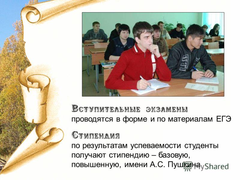 Вступительные экзамены проводятся в форме и по материалам ЕГЭ Стипендия по результатам успеваемости студенты получают стипендию – базовую, повышенную, имени А.С. Пушкина