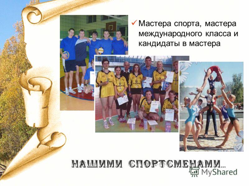 Мастера спорта, мастера международного класса и кандидаты в мастера НАШИМИ СПОРТСМЕНАМИ…