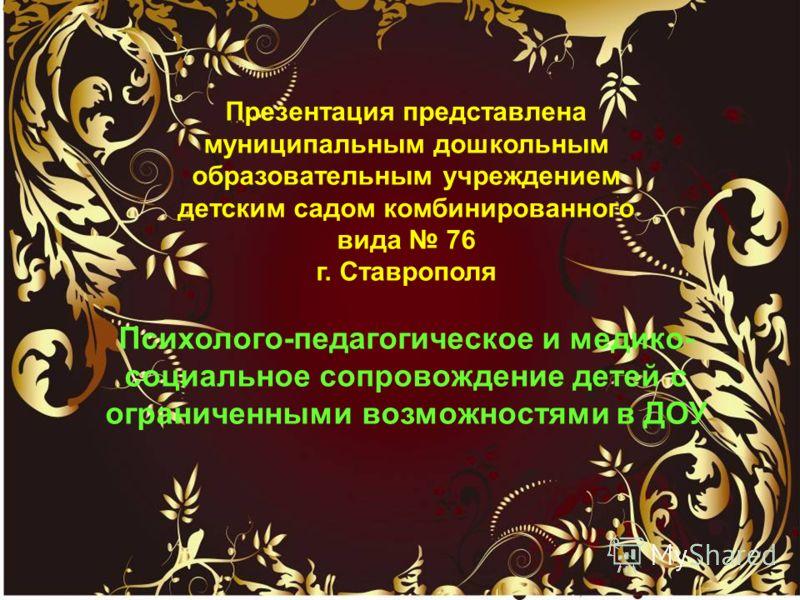 Презентация представлена муниципальным дошкольным образовательным учреждением детским садом комбинированного вида 76 г. Ставрополя Психолого-педагогическое и медико- социальное сопровождение детей с ограниченными возможностями в ДОУ