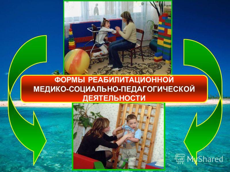 ФОРМЫ РЕАБИЛИТАЦИОННОЙ МЕДИКО-СОЦИАЛЬНО-ПЕДАГОГИЧЕСКОЙ ДЕЯТЕЛЬНОСТИ