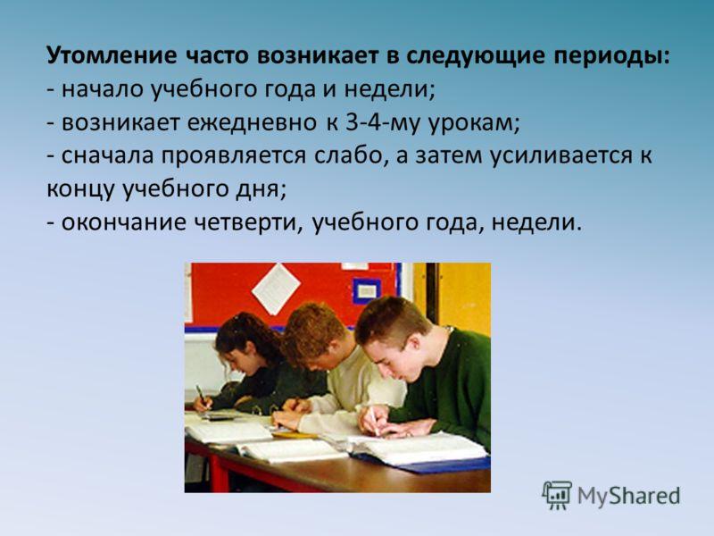 Утомление часто возникает в следующие периоды: - начало учебного года и недели; - возникает ежедневно к 3-4-му урокам; - сначала проявляется слабо, а затем усиливается к концу учебного дня; - окончание четверти, учебного года, недели.