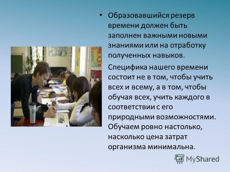 Образовавшийся резерв времени должен быть заполнен важными новыми знаниями или на отработку полученных навыков. Специфика нашего времени состоит не в том, чтобы учить всех и всему, а в том, чтобы обучая всех, учить каждого в соответствии с его природ