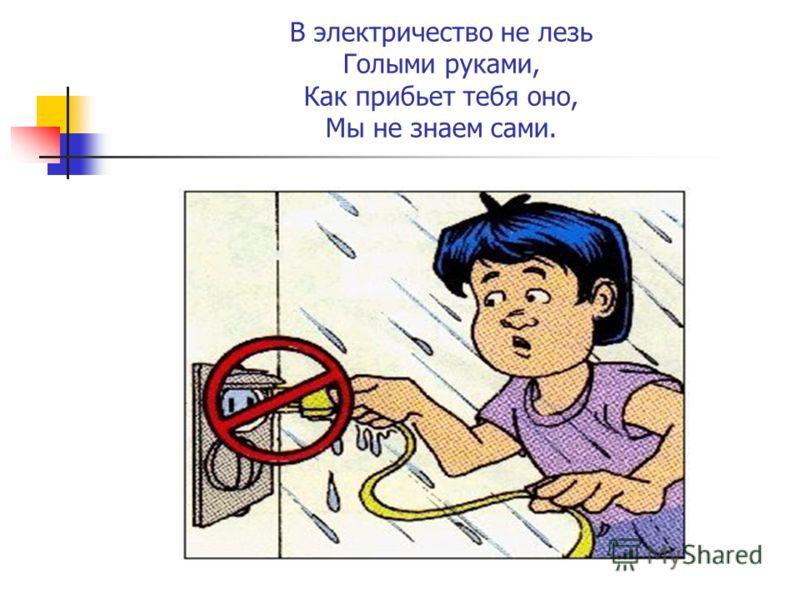 В электричество не лезь Голыми руками, Как прибьет тебя оно, Мы не знаем сами.
