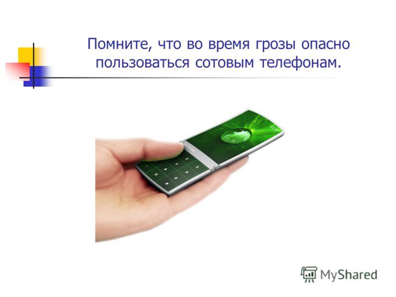Помните, что во время грозы опасно пользоваться сотовым телефонам.