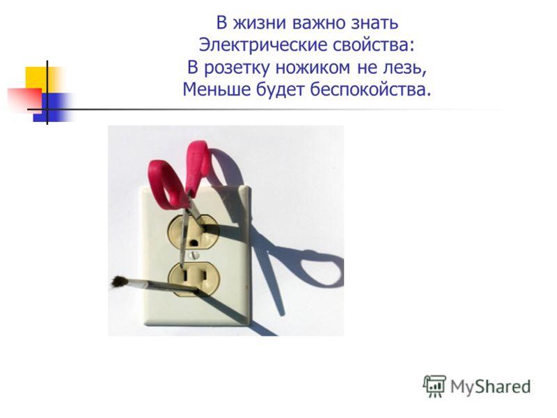 В жизни важно знать Электрические свойства: В розетку ножиком не лезь, Меньше будет беспокойства.